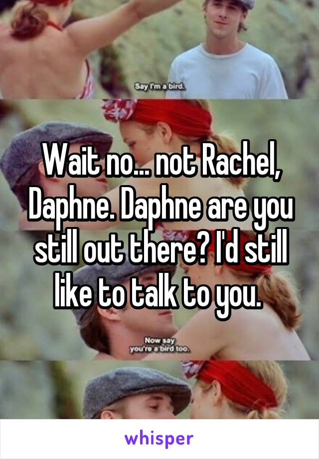 Wait no... not Rachel, Daphne. Daphne are you still out there? I'd still like to talk to you.