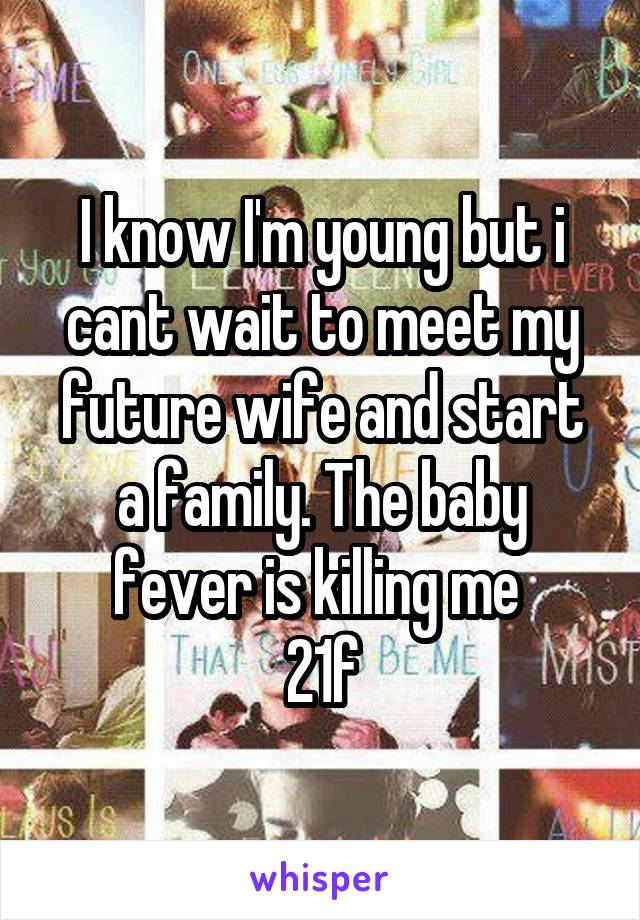 I know I'm young but i cant wait to meet my future wife and start a family. The baby fever is killing me  21\f