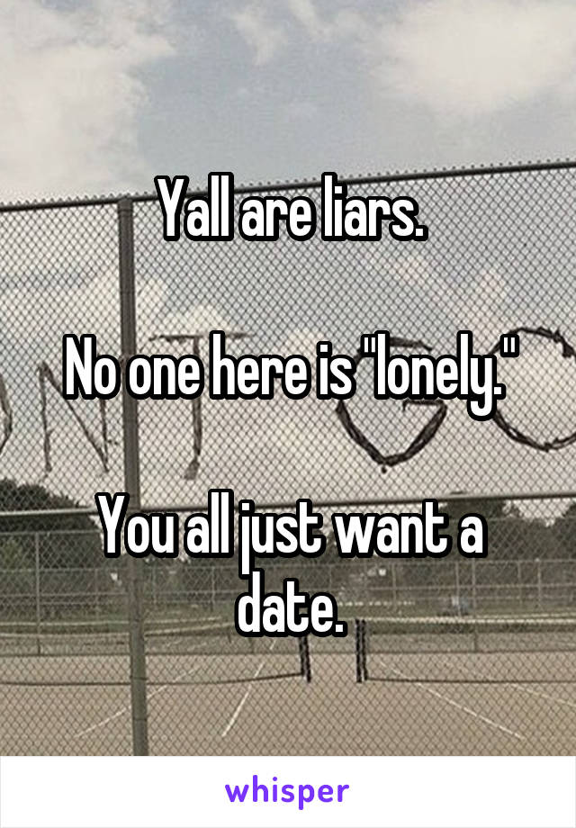 """Yall are liars.  No one here is """"lonely.""""  You all just want a date."""