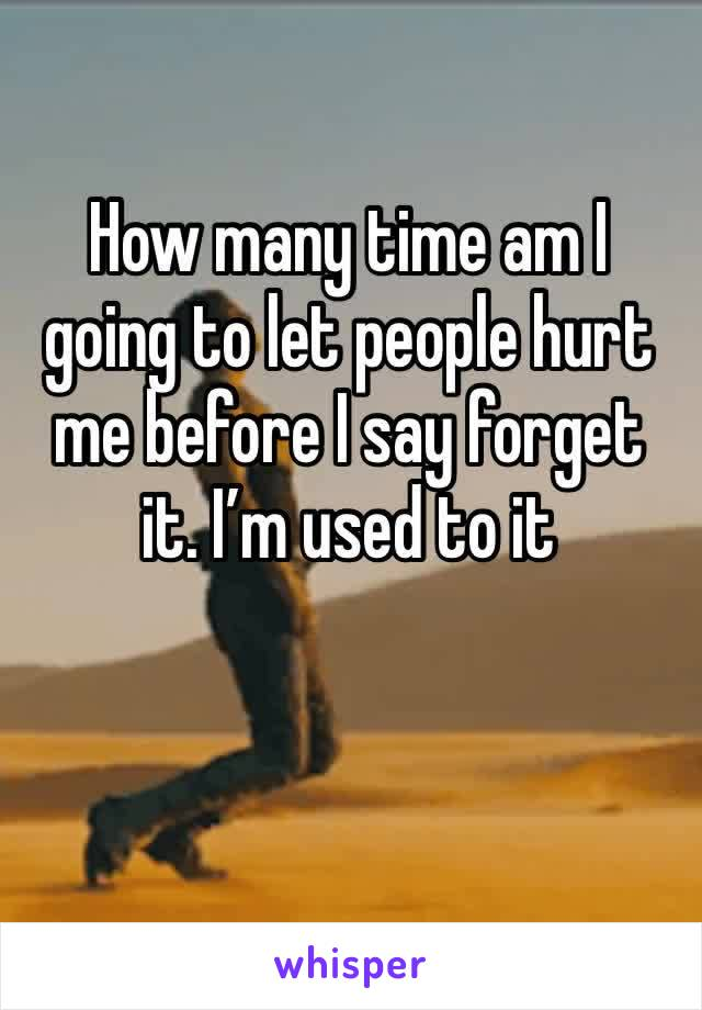 How many time am I going to let people hurt me before I say forget it. I'm used to it