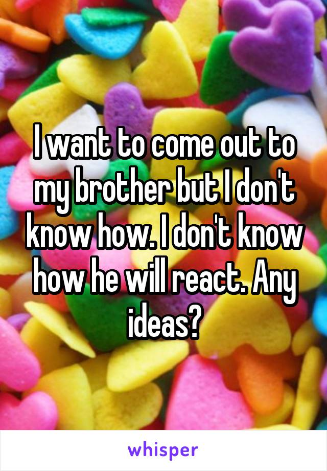 I want to come out to my brother but I don't know how. I don't know how he will react. Any ideas?