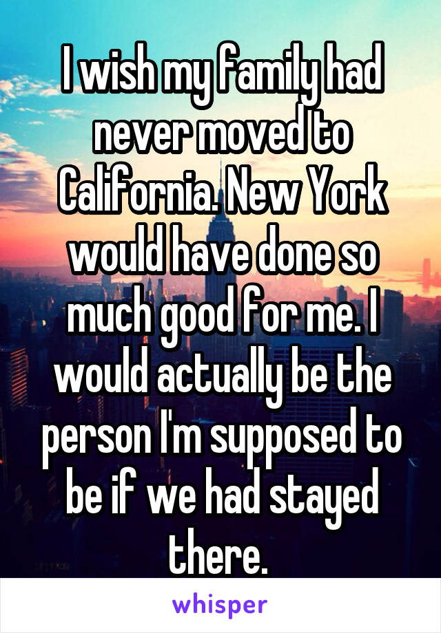 I wish my family had never moved to California. New York would have done so much good for me. I would actually be the person I'm supposed to be if we had stayed there.