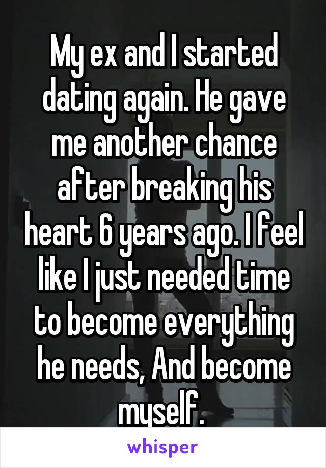 My ex and I started dating again. He gave me another chance after breaking his heart 6 years ago. I feel like I just needed time to become everything he needs, And become myself.