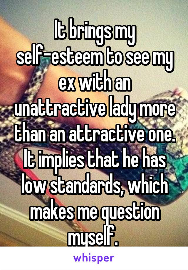 It brings my self-esteem to see my ex with an unattractive lady more than an attractive one. It implies that he has low standards, which makes me question myself.