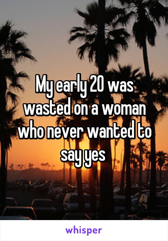 My early 20 was wasted on a woman who never wanted to say yes