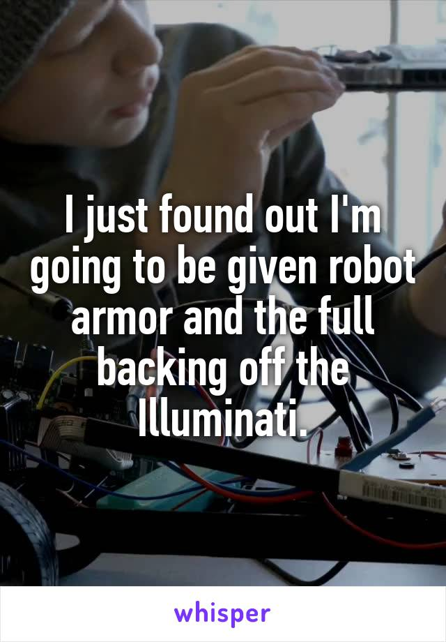 I just found out I'm going to be given robot armor and the full backing off the Illuminati.