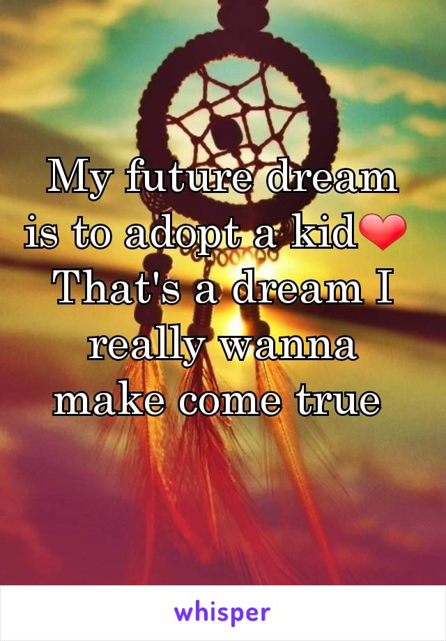 My future dream is to adopt a kid❤  That's a dream I really wanna make come true