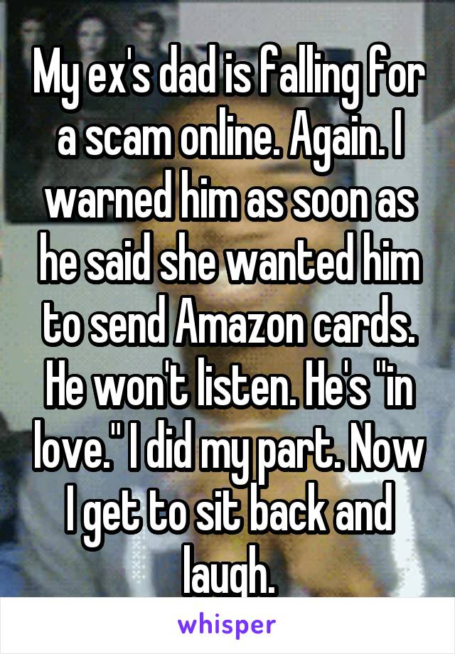 "My ex's dad is falling for a scam online. Again. I warned him as soon as he said she wanted him to send Amazon cards. He won't listen. He's ""in love."" I did my part. Now I get to sit back and laugh."