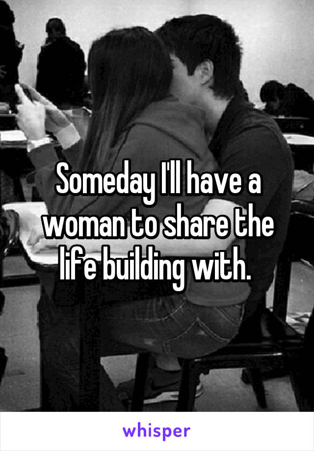 Someday I'll have a woman to share the life building with.