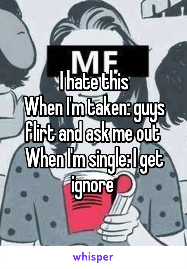 I hate this When I'm taken: guys flirt and ask me out  When I'm single: I get ignore