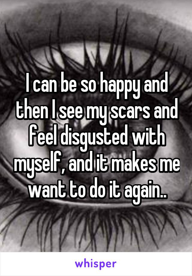 I can be so happy and then I see my scars and feel disgusted with myself, and it makes me want to do it again..