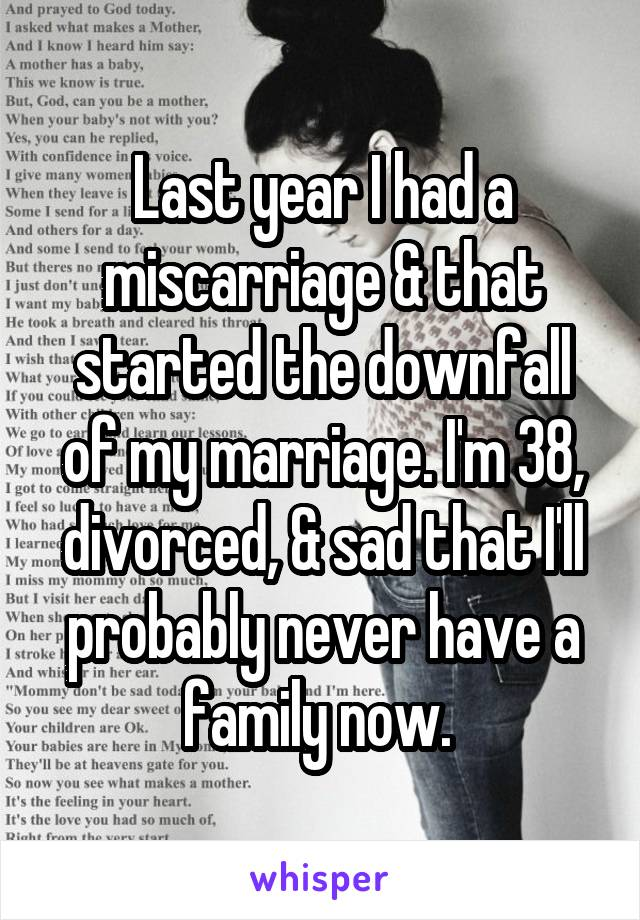 Last year I had a miscarriage & that started the downfall of my marriage. I'm 38, divorced, & sad that I'll probably never have a family now.