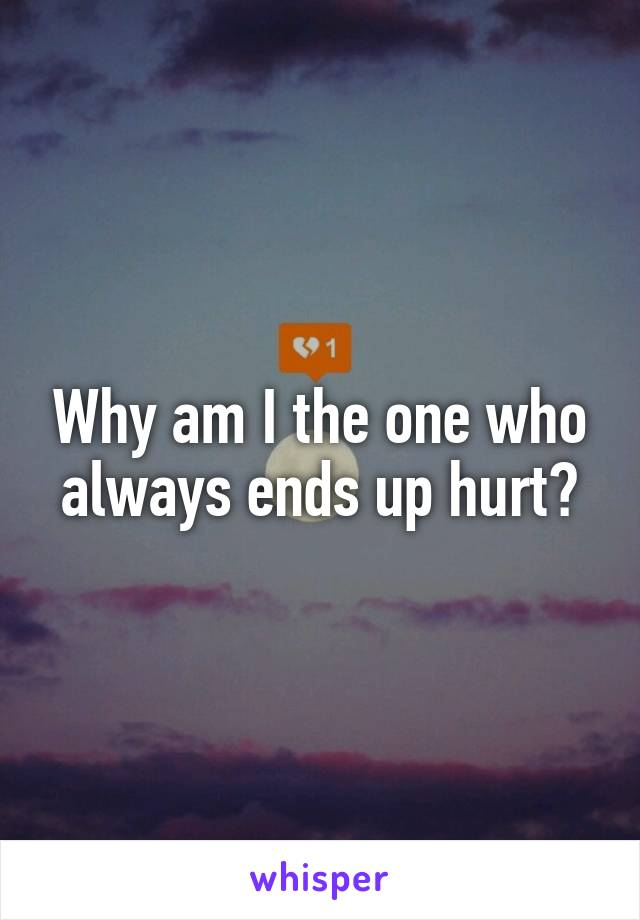 Why am I the one who always ends up hurt?