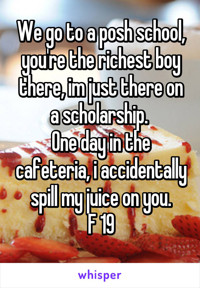 We go to a posh school, you're the richest boy there, im just there on a scholarship.  One day in the cafeteria, i accidentally spill my juice on you. F 19
