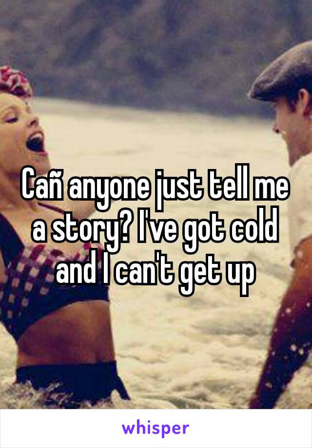 Cañ anyone just tell me a story? I've got cold and I can't get up