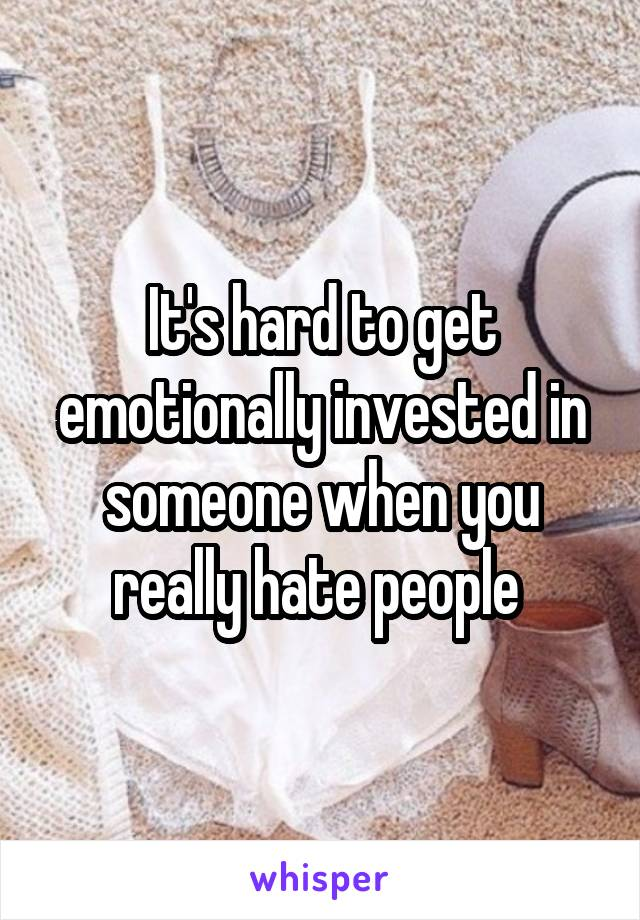 It's hard to get emotionally invested in someone when you really hate people