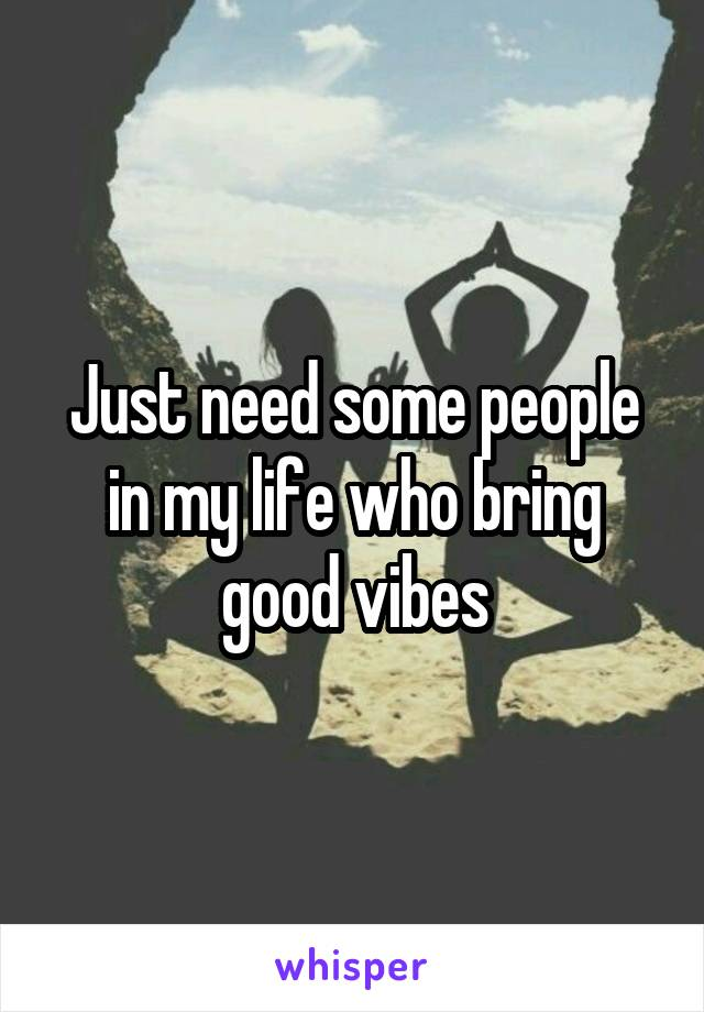 Just need some people in my life who bring good vibes