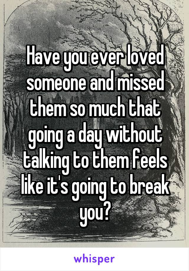 Have you ever loved someone and missed them so much that going a day without talking to them feels like it's going to break you?