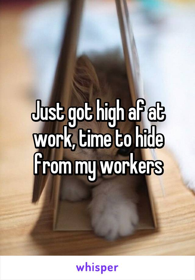 Just got high af at work, time to hide from my workers