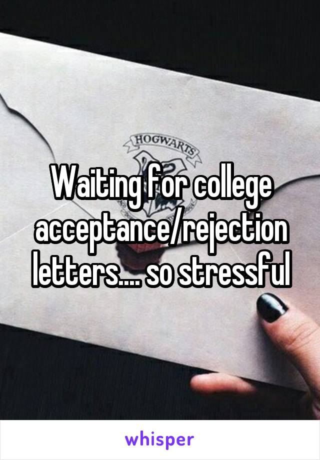 Waiting for college acceptance/rejection letters.... so stressful