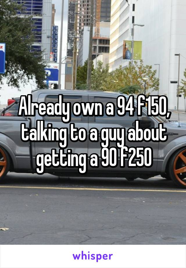 Already own a 94 f150, talking to a guy about getting a 90 f250
