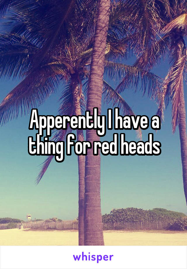 Apperently I have a thing for red heads