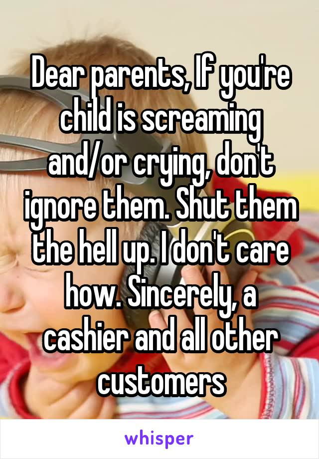Dear parents, If you're child is screaming and/or crying, don't ignore them. Shut them the hell up. I don't care how. Sincerely, a cashier and all other customers
