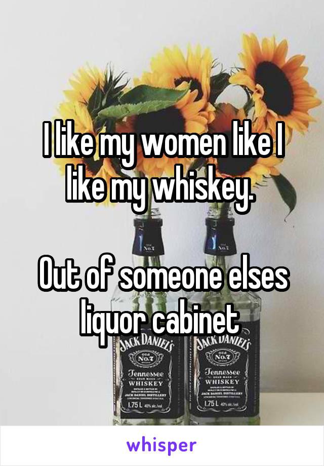 I like my women like I like my whiskey.   Out of someone elses liquor cabinet