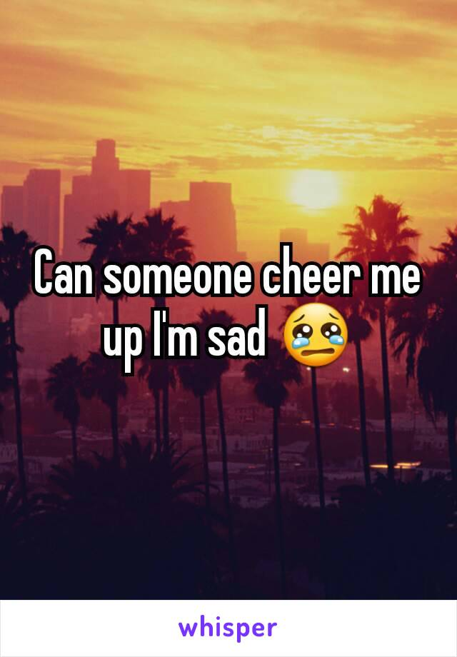 Can someone cheer me up I'm sad 😢