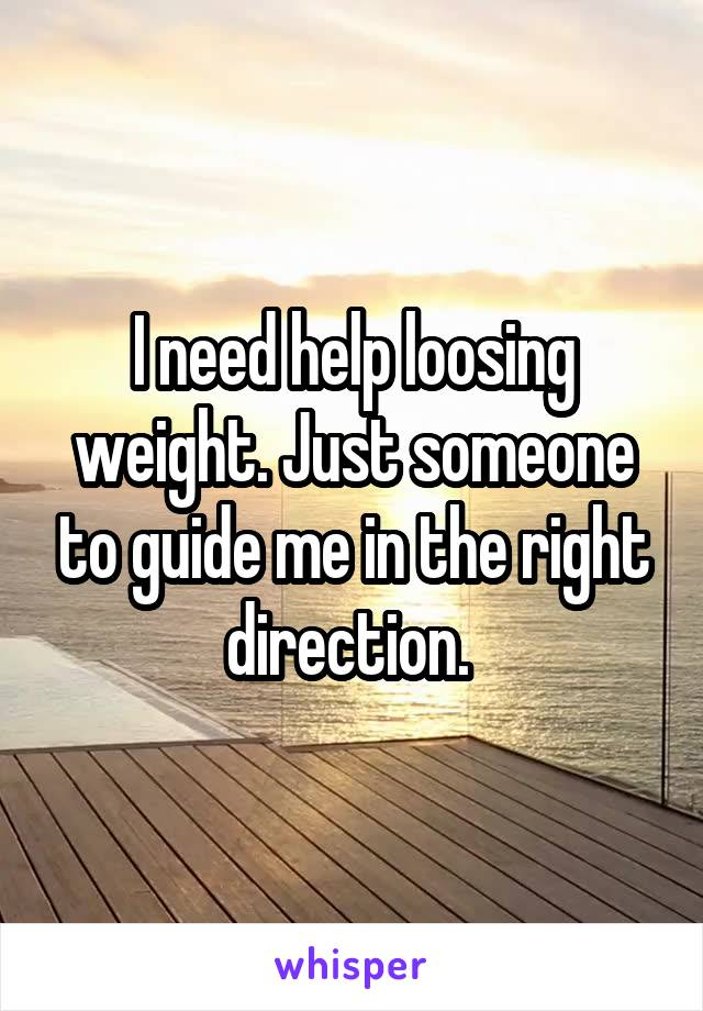 I need help loosing weight. Just someone to guide me in the right direction.