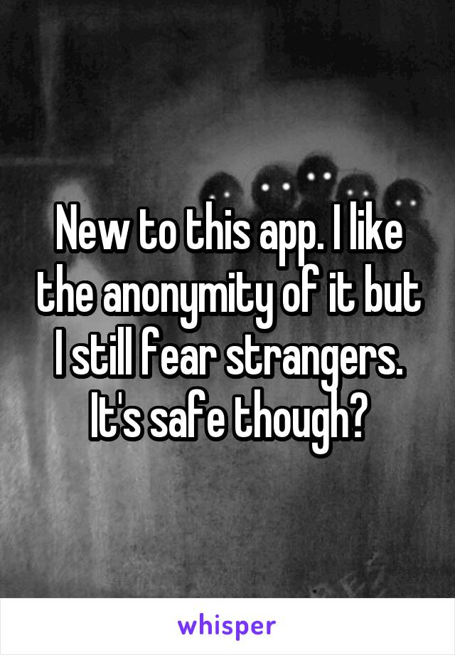 New to this app. I like the anonymity of it but I still fear strangers. It's safe though?