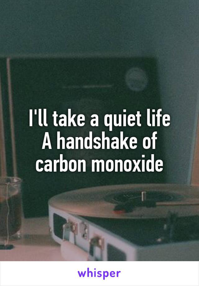 I'll take a quiet life A handshake of carbon monoxide
