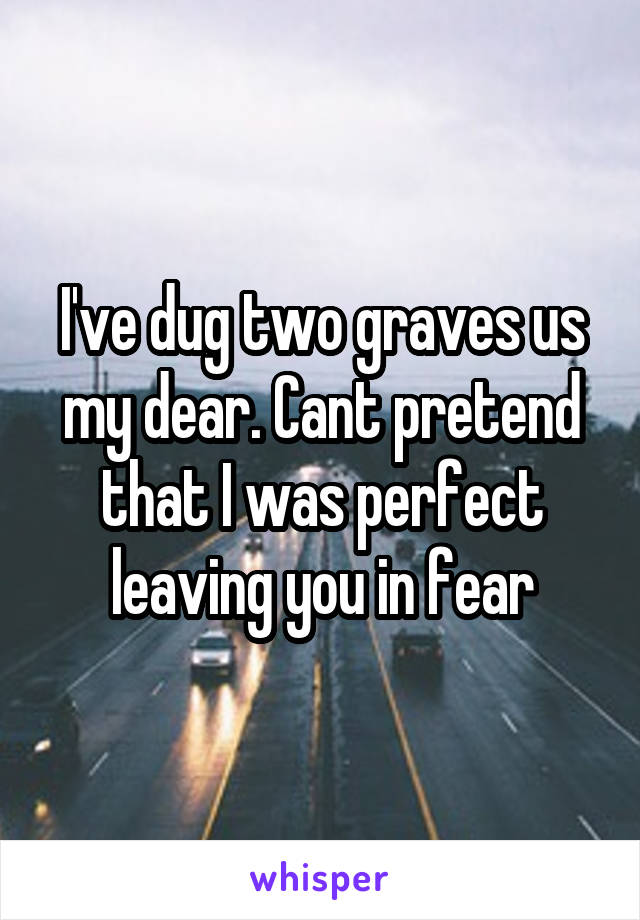 I've dug two graves us my dear. Cant pretend that I was perfect leaving you in fear