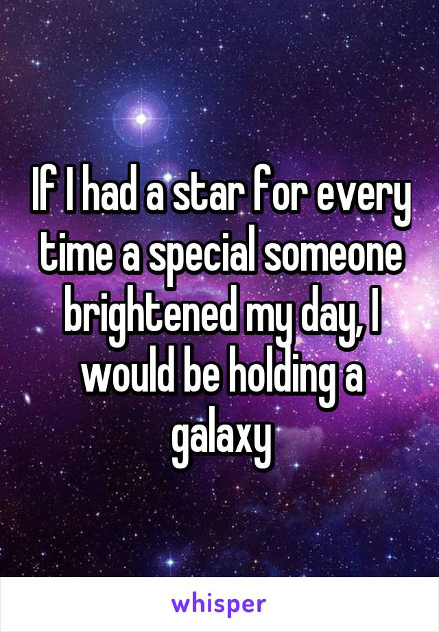 If I had a star for every time a special someone brightened my day, I would be holding a galaxy