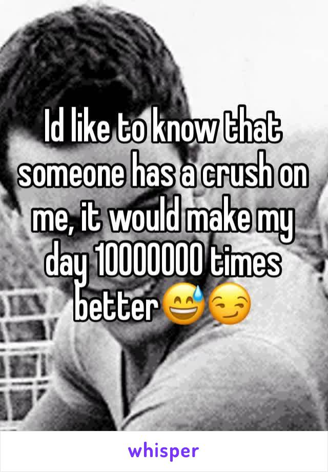 Id like to know that someone has a crush on me, it would make my day 10000000 times better😅😏