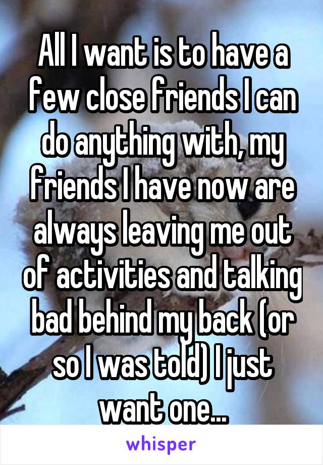 All I want is to have a few close friends I can do anything with, my friends I have now are always leaving me out of activities and talking bad behind my back (or so I was told) I just want one...
