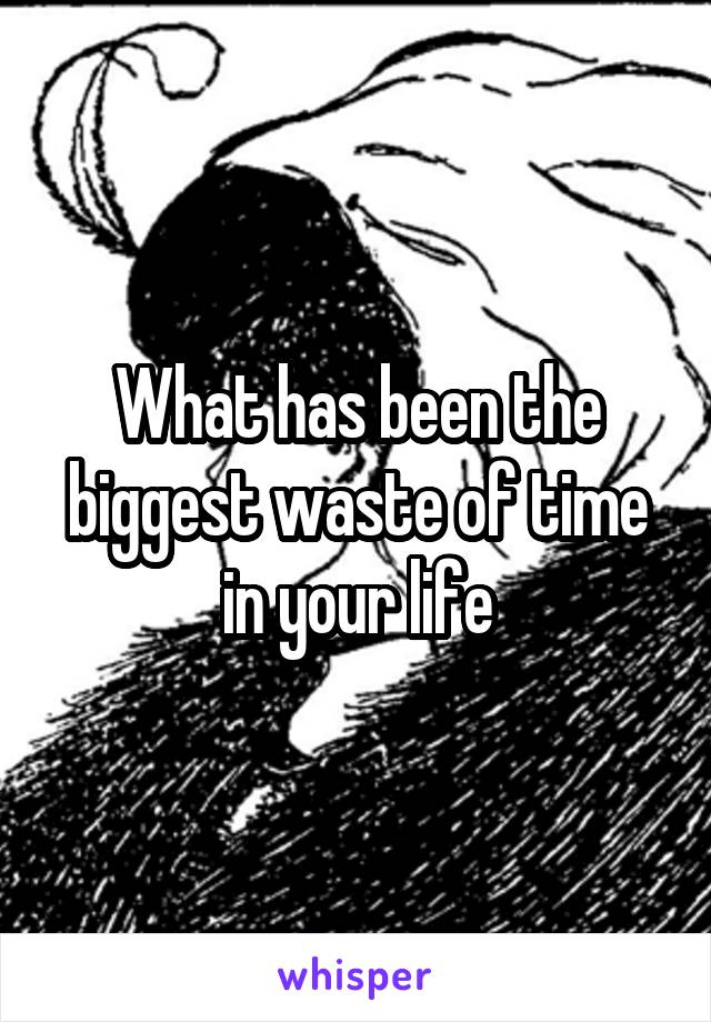What has been the biggest waste of time in your life