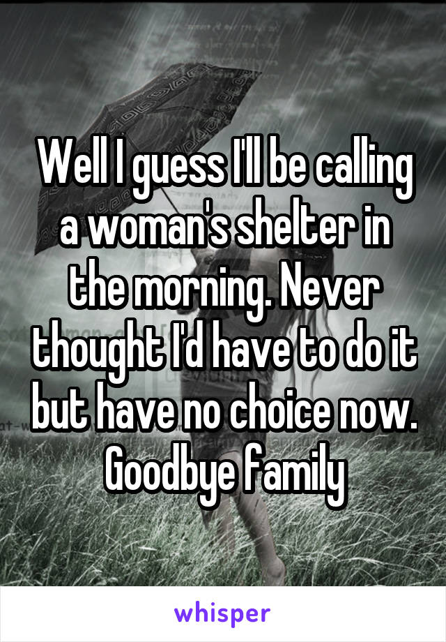 Well I guess I'll be calling a woman's shelter in the morning. Never thought I'd have to do it but have no choice now. Goodbye family