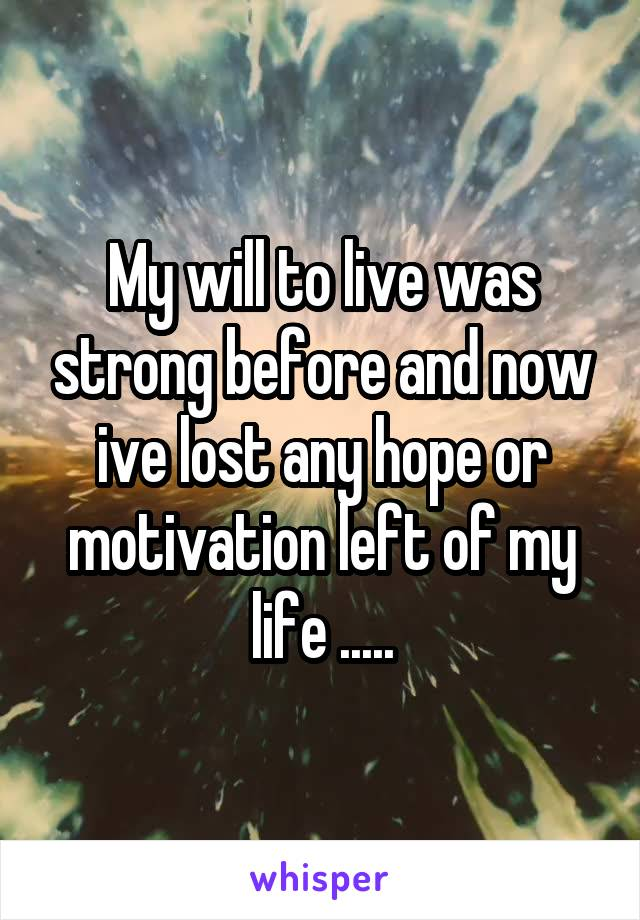 My will to live was strong before and now ive lost any hope or motivation left of my life .....