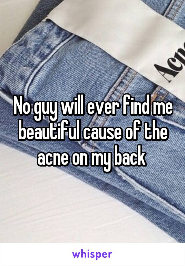 No guy will ever find me beautiful cause of the acne on my back