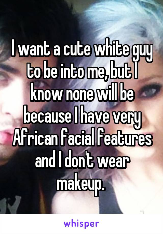 I want a cute white guy to be into me, but I know none will be because I have very African facial features and I don't wear makeup.