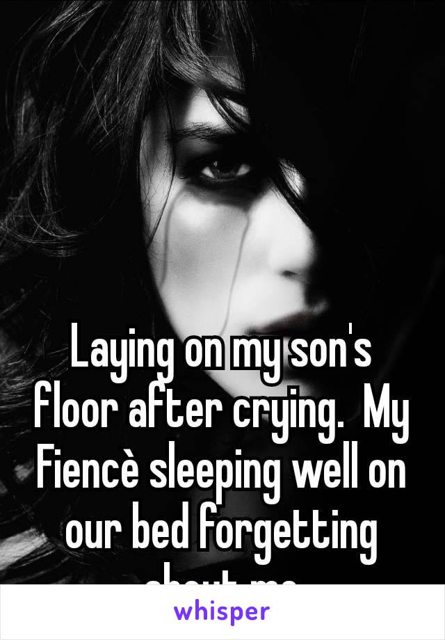 Laying on my son's floor after crying.  My Fiencè sleeping well on our bed forgetting about me
