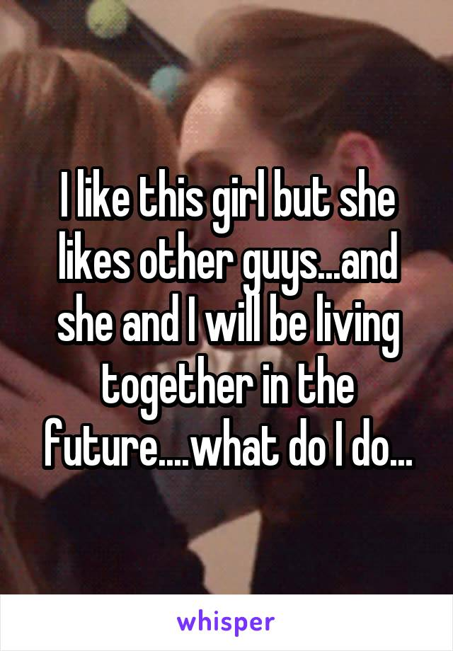 I like this girl but she likes other guys...and she and I will be living together in the future....what do I do...