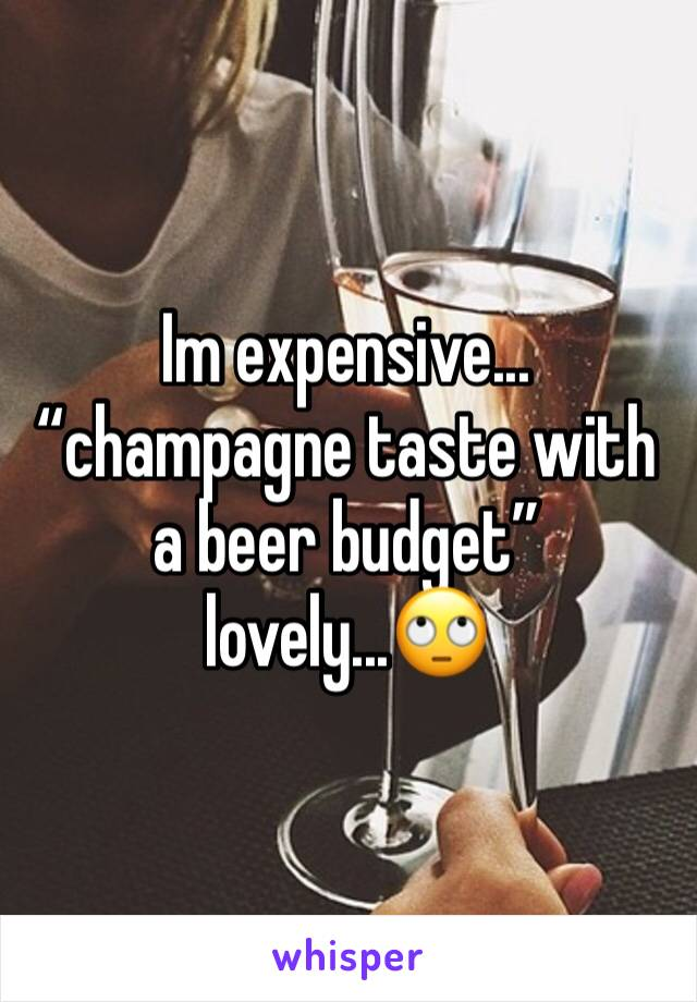 """Im expensive... """"champagne taste with a beer budget"""" lovely...🙄"""