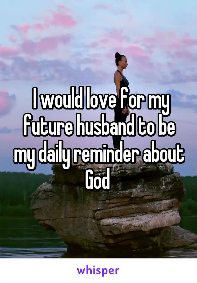 I would love for my future husband to be my daily reminder about God