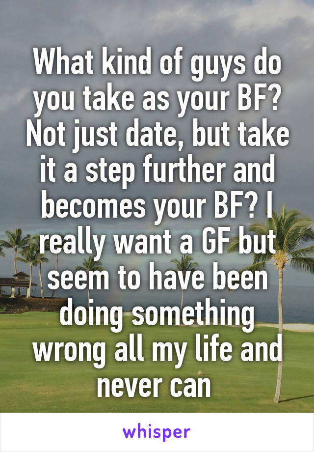 What kind of guys do you take as your BF? Not just date, but take it a step further and becomes your BF? I really want a GF but seem to have been doing something wrong all my life and never can