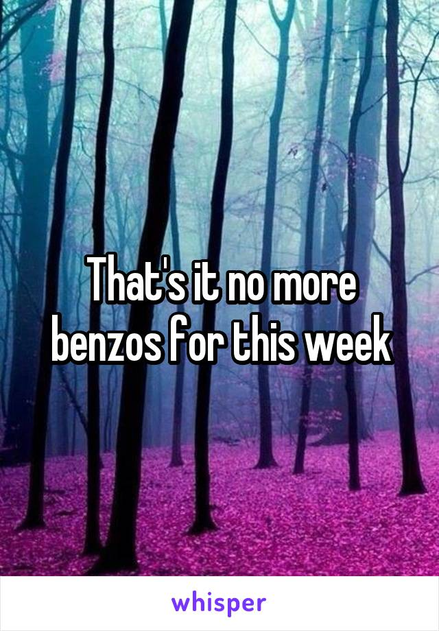 That's it no more benzos for this week