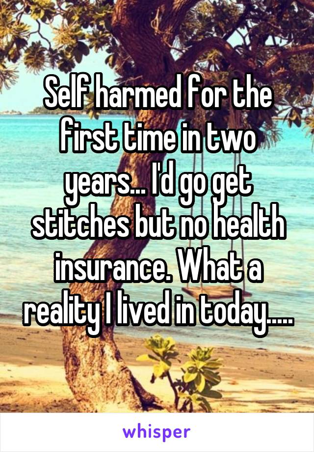 Self harmed for the first time in two years... I'd go get stitches but no health insurance. What a reality I lived in today.....