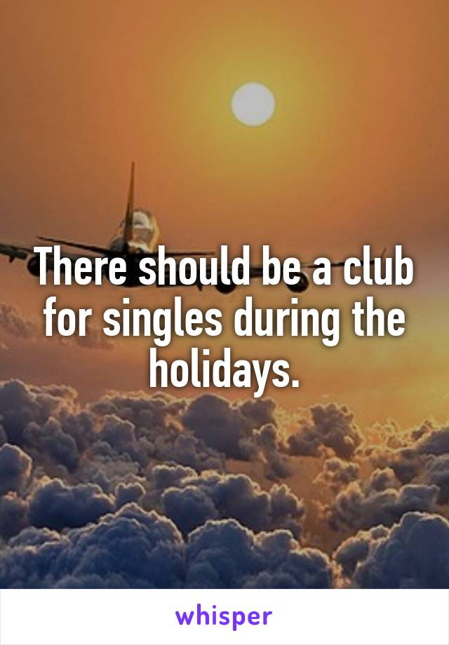 There should be a club for singles during the holidays.