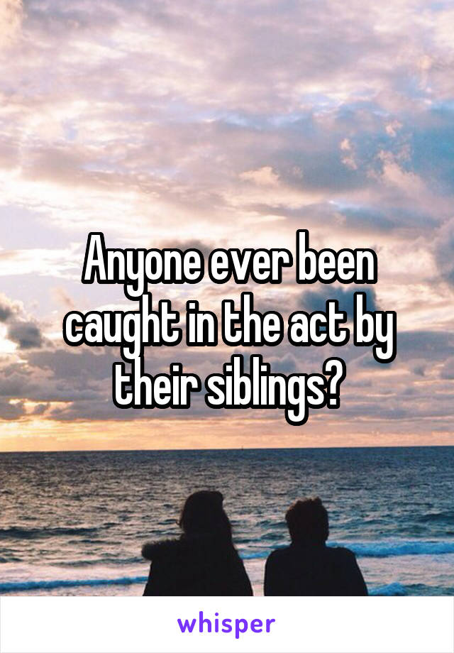 Anyone ever been caught in the act by their siblings?